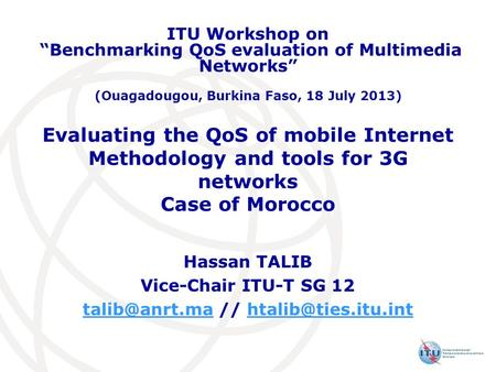 Evaluating the QoS of mobile Internet Methodology and tools for 3G networks Case of Morocco Hassan TALIB Vice-Chair ITU-T SG 12