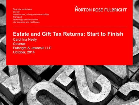 Estate and Gift Tax Returns: Start to Finish Carol Ina Neely Counsel Fulbright & Jaworski LLP October, 2014.