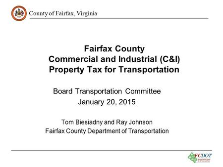 County of Fairfax, Virginia Fairfax County Commercial and Industrial (C&I) Property Tax for Transportation Board Transportation Committee January 20, 2015.