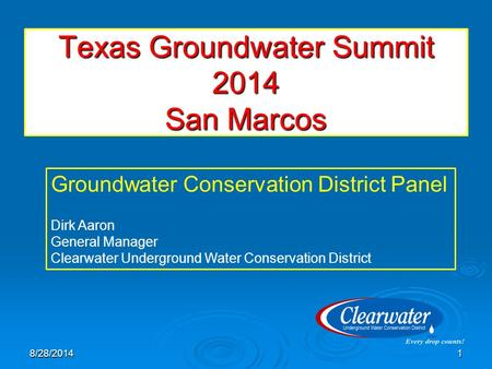 Texas Groundwater Summit 2014 San Marcos 8/28/20141 Groundwater Conservation District Panel Dirk Aaron General Manager Clearwater Underground Water Conservation.