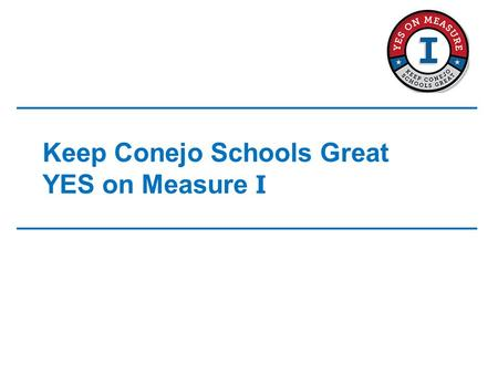Keep Conejo Schools Great YES on Measure I. Measure I Highlights Safety/Security –Provides funding for installation/repairs of: Modern fire detection.