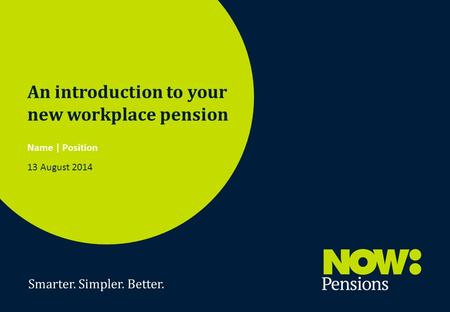 Smarter. Simpler. Better. 1 An introduction to your new workplace pension Name | Position 13 August 2014.