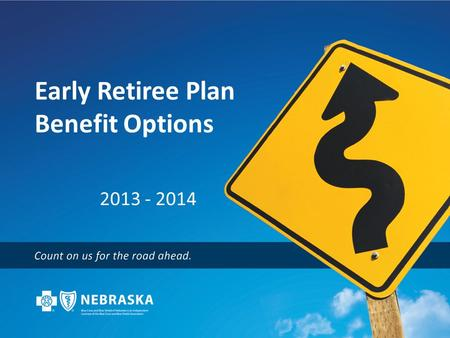 Early Retiree Plan Benefit Options 2013 - 2014. Statewide, Nationwide, and Around the World Blue Plans represents the nation's largest and most experienced.
