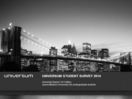 WWW.UNIVERSUMGLOBAL.COM UNIVERSUM STUDENT SURVEY 2014 University Report | US Edition James Madison University | All undergraduate students.