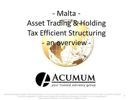 - Malta - Asset Trading & Holding Tax Efficient Structuring - an overview - 1 Presentation provided for general informational purposes only; to provide.