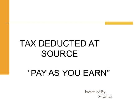 "TAX DEDUCTED AT SOURCE ""PAY AS YOU EARN"" Presented By:  Sowmya."