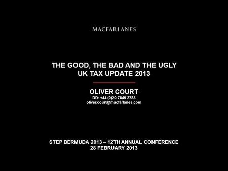 THE GOOD, THE BAD AND THE UGLY UK TAX UPDATE 2013 OLIVER COURT DD: +44 (0)20 7849 2783 STEP BERMUDA 2013 – 12TH ANNUAL CONFERENCE.
