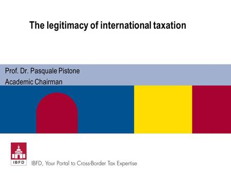 The legitimacy of international taxation Prof. Dr. Pasquale Pistone Academic Chairman.