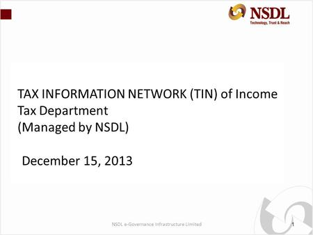 TAX INFORMATION NETWORK (TIN) of Income Tax Department (Managed by NSDL) December 15, 2013 1 NSDL e-Governance Infrastructure Limited.
