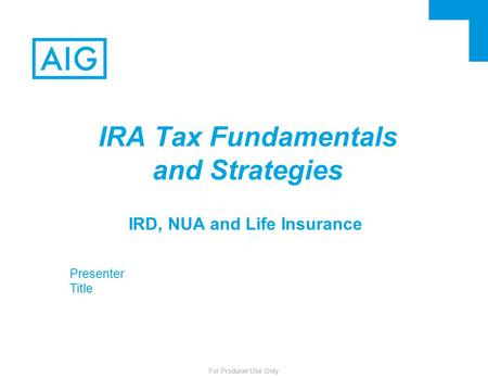 For Producer Use Only IRD, NUA and Life Insurance IRA Tax Fundamentals and Strategies Presenter Title.