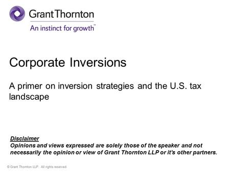 © Grant Thornton LLP. All rights reserved. Corporate Inversions A primer on inversion strategies and the U.S. tax landscape Disclaimer Opinions and views.