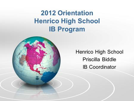 Henrico High School Priscilla Biddle IB Coordinator 2012 Orientation Henrico High School IB Program.