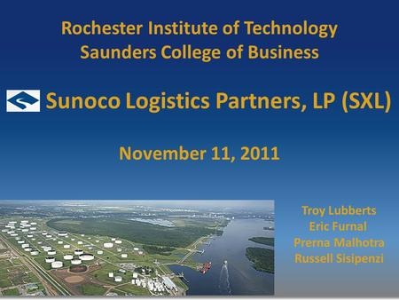 Rochester Institute of Technology Saunders College of Business November 11, 2011 Troy Lubberts Eric Furnal Prerna Malhotra Russell Sisipenzi Sunoco Logistics.
