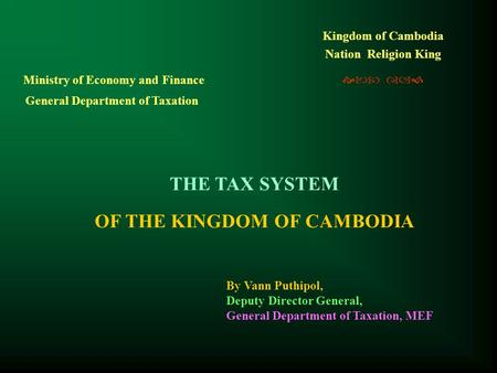 Kingdom of Cambodia Nation Religion King   THE TAX SYSTEM OF THE KINGDOM OF CAMBODIA Ministry of Economy and Finance General Department of Taxation.