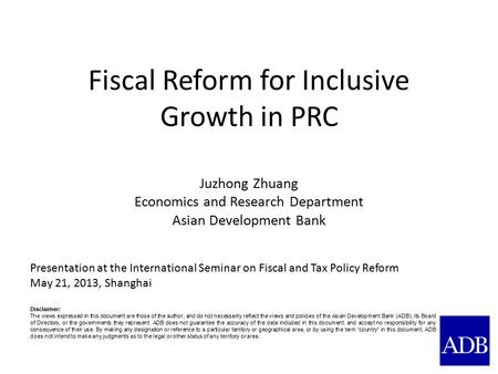 Fiscal Reform for Inclusive Growth in PRC Juzhong Zhuang Economics and Research Department Asian Development Bank Presentation at the International Seminar.