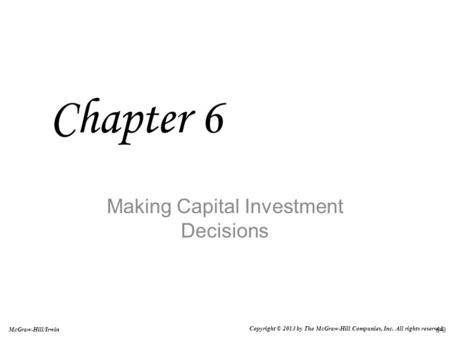 6-0 McGraw-Hill/Irwin Copyright © 2013 by The McGraw-Hill Companies, Inc. All rights reserved. Making Capital Investment Decisions Chapter 6.