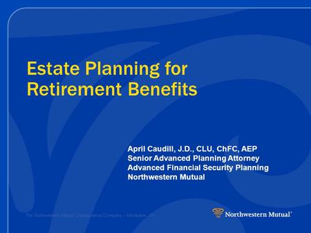 The Northwestern Mutual Life Insurance Company – Milwaukee, WI Estate Planning for Retirement Benefits April Caudill, J.D., CLU, ChFC, AEP Senior Advanced.