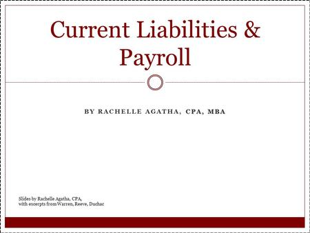 CPA, MBA BY RACHELLE AGATHA, CPA, MBA Current Liabilities & Payroll Slides by Rachelle Agatha, CPA, with excerpts from Warren, Reeve, Duchac.
