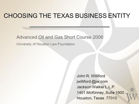 CHOOSING THE <strong>TEXAS</strong> BUSINESS ENTITY John R. Williford Jackson Walker L.L.P. 1401 McKinney, Suite 1900 Houston, <strong>Texas</strong> 77010 Advanced Oil.