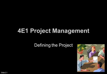 Slide 2.1 4E1 Project Management Defining the Project.