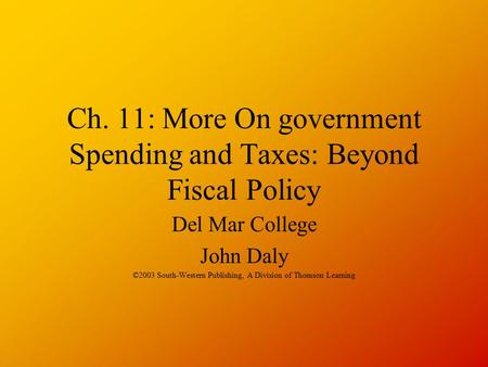 Ch. 11: More On government Spending and Taxes: Beyond Fiscal Policy Del Mar College John Daly ©2003 South-Western Publishing, A Division of Thomson Learning.