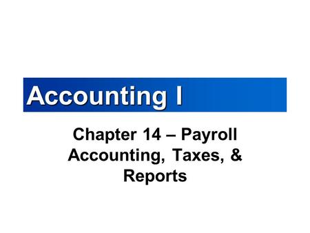 Accounting I Chapter 14 – Payroll Accounting, Taxes, & Reports.