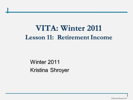 © Kristina Shroyer 2011 VITA: Winter 2011 Lesson 11: Retirement Income Winter 2011 Kristina Shroyer.