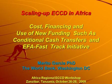 Scaling-up ECCD in Africa Cost, Financing and Use of New Funding Such As Conditional Cash Transfers and EFA-Fast Track Initiative Marito Garcia PhD The.
