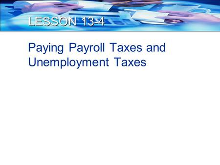 LESSON 13-4 Paying Payroll Taxes and Unemployment Taxes.