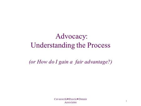Cavarocchi  Ruscio  Dennis Associates Advocacy: Understanding the Process (or How do I gain a fair advantage?) 1.