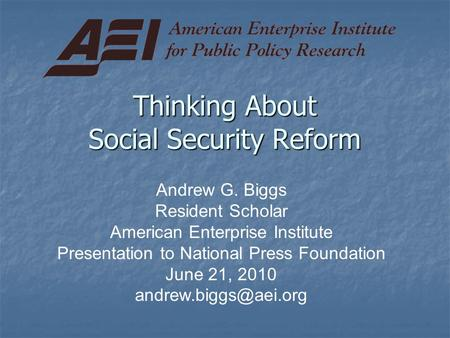 Thinking About Social Security Reform Andrew G. Biggs Resident Scholar American Enterprise Institute Presentation to National Press Foundation June 21,