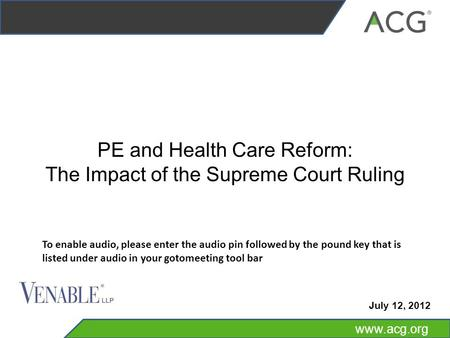 Www.acg.org PE and Health Care Reform: The Impact of the Supreme Court Ruling July 12, 2012 To enable audio, please enter the audio pin followed by the.