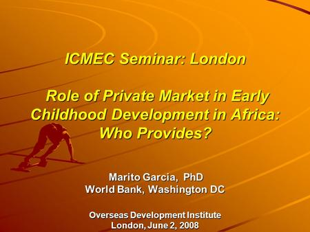 ICMEC Seminar: London Role of Private Market in Early Childhood Development in Africa: Who Provides? Marito Garcia, PhD World Bank, Washington DC Overseas.