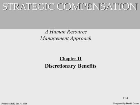 Prentice Hall, Inc. © 2006 11-1 A Human Resource Management Approach STRATEGIC COMPENSATION Prepared by David Oakes Chapter 11 Discretionary Benefits.