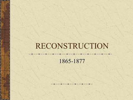 RECONSTRUCTION 1865-1877. RECONSTRUCTION The period in U.S. history which followed the Civil War, during which the Confederate states were restored to.