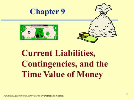 1 Chapter 9 Current Liabilities, Contingencies, and the Time Value of Money Financial Accounting, Alternate 4e by Porter and Norton.