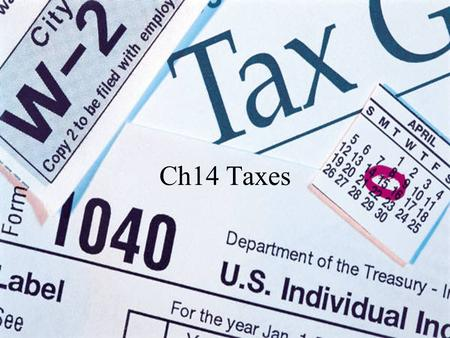 Ch14 Taxes. Are your taxes too high? Do you think that you pay too much in Federal, State, County, and City Taxes? What do you think you get for your.