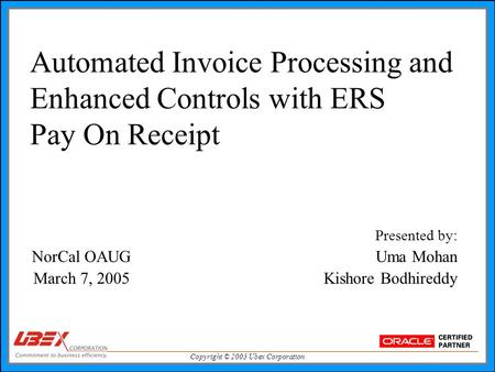 Copyright © 2005 Ubex Corporation Automated Invoice Processing and Enhanced Controls with ERS Pay On Receipt Presented by: NorCal OAUG Uma Mohan March.