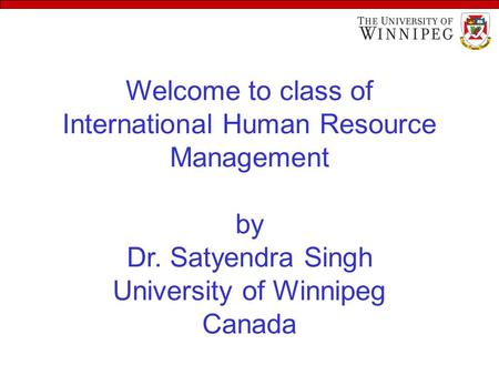 Welcome to class of International Human Resource Management by Dr. Satyendra Singh University of Winnipeg Canada.