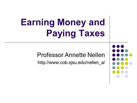Earning Money and Paying Taxes Professor Annette Nellen