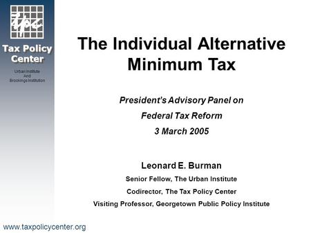 Tax Policy Center Urban Institute And Brookings Institution www.taxpolicycenter.org The Individual Alternative Minimum Tax President's Advisory Panel on.