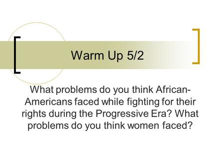 Warm Up 5/2 What problems do you think African- Americans faced while fighting for their rights during the Progressive Era? What problems do you think.