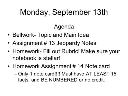 Monday, September 13th Agenda Bellwork- Topic and Main Idea Assignment # 13 Jeopardy Notes Homework- Fill out Rubric! Make sure your notebook is stellar!