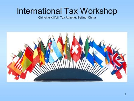 1 International Tax Workshop Chinchie Killfoil, Tax Attaché, Beijing, China.
