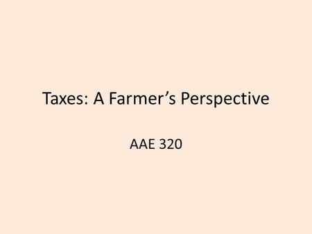 Taxes: A Farmer's Perspective AAE 320. Goal Understand for a practical perspective how major types of taxes work for farmers.