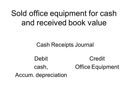 Sold office equipment for cash and received book value Debit cash, Accum. depreciation Credit Office Equipment Cash Receipts Journal.