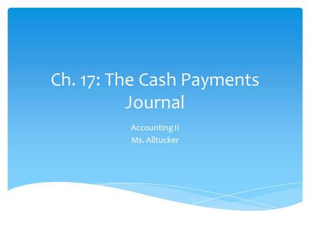 Ch. 17: The Cash Payments Journal Accounting II Ms. Alltucker.