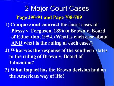 2 Major Court Cases Page 290-91 and Page 708-709 1) Compare and contrast the court cases of Plessy v. Ferguson, 1896 to Brown v. Board of Education, 1954.