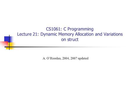 CS1061: C Programming Lecture 21: Dynamic Memory Allocation and Variations on struct A. O'Riordan, 2004, 2007 updated.
