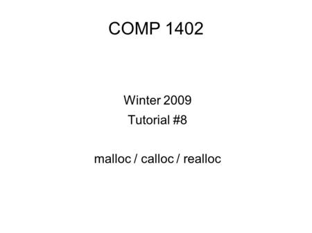 COMP 1402 Winter 2009 Tutorial #8 malloc / calloc / realloc.